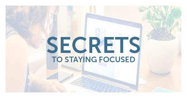 Secrets to Staying Focused